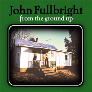 JohnFullbrightFromTheGroundUp