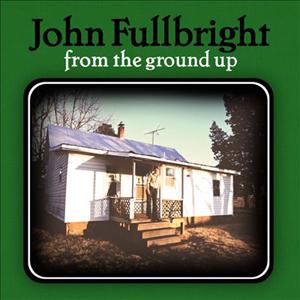 JohnFullbrightFromTheGroundUp